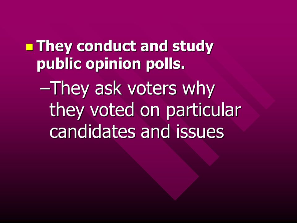 They ask voters why they voted on particular candidates and issues