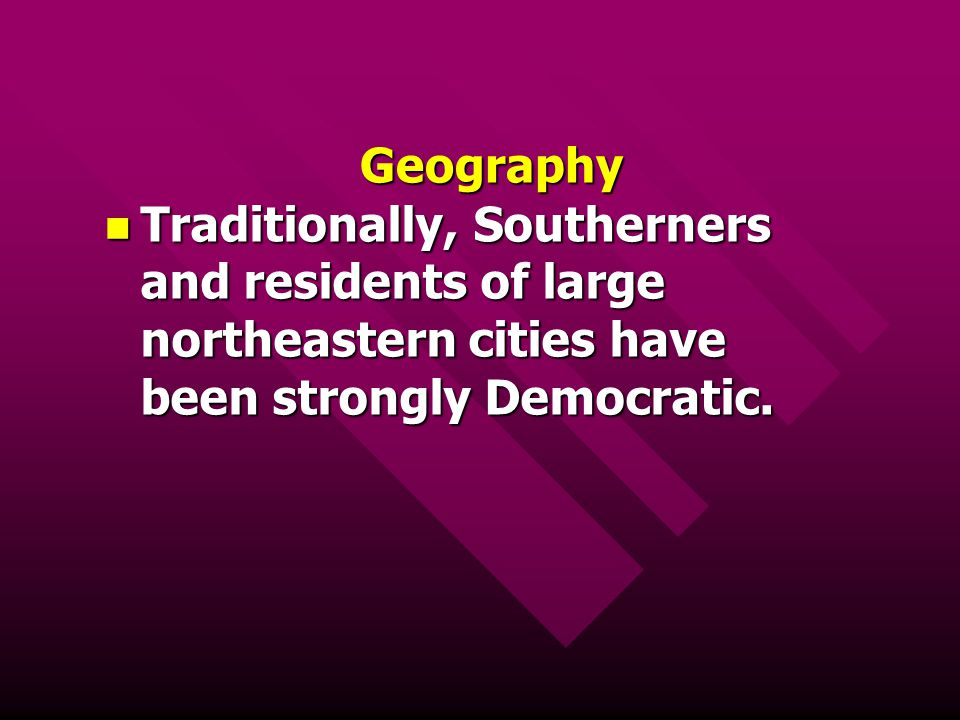 Geography Traditionally, Southerners and residents of large northeastern cities have been strongly Democratic.
