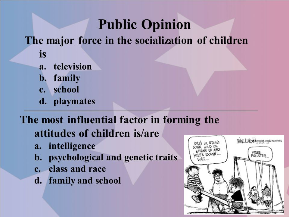 Public Opinion The major force in the socialization of children is