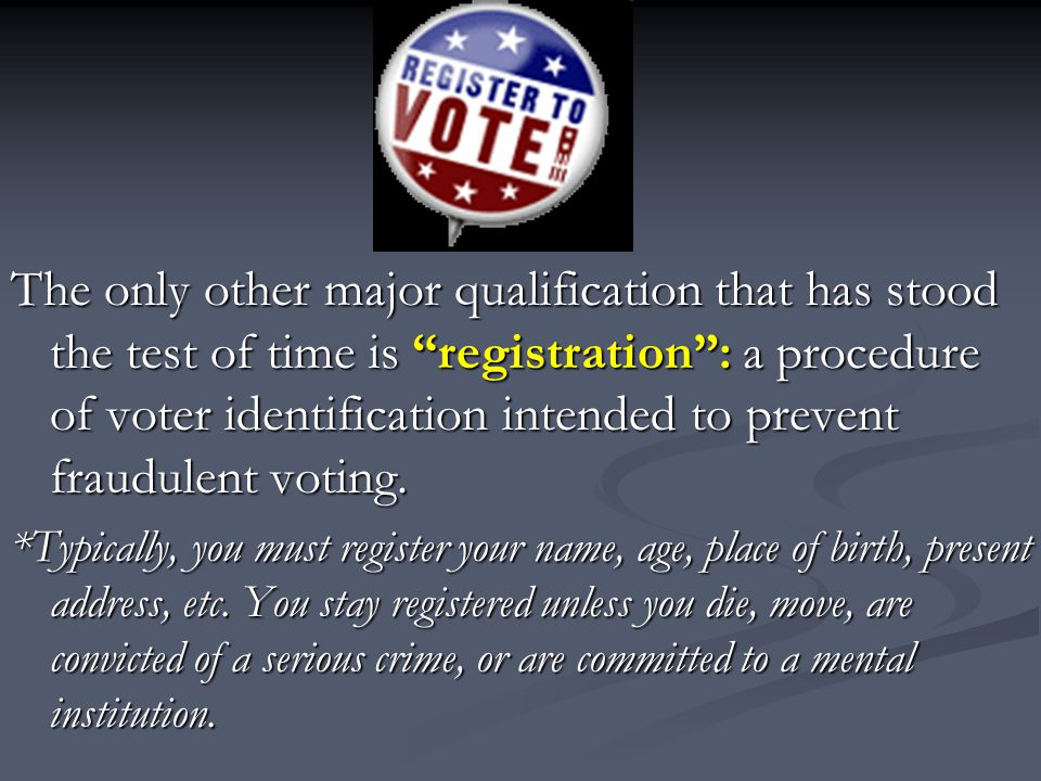 The only other major qualification that has stood the test of time is registration : a procedure of voter identification intended to prevent fraudulent voting.