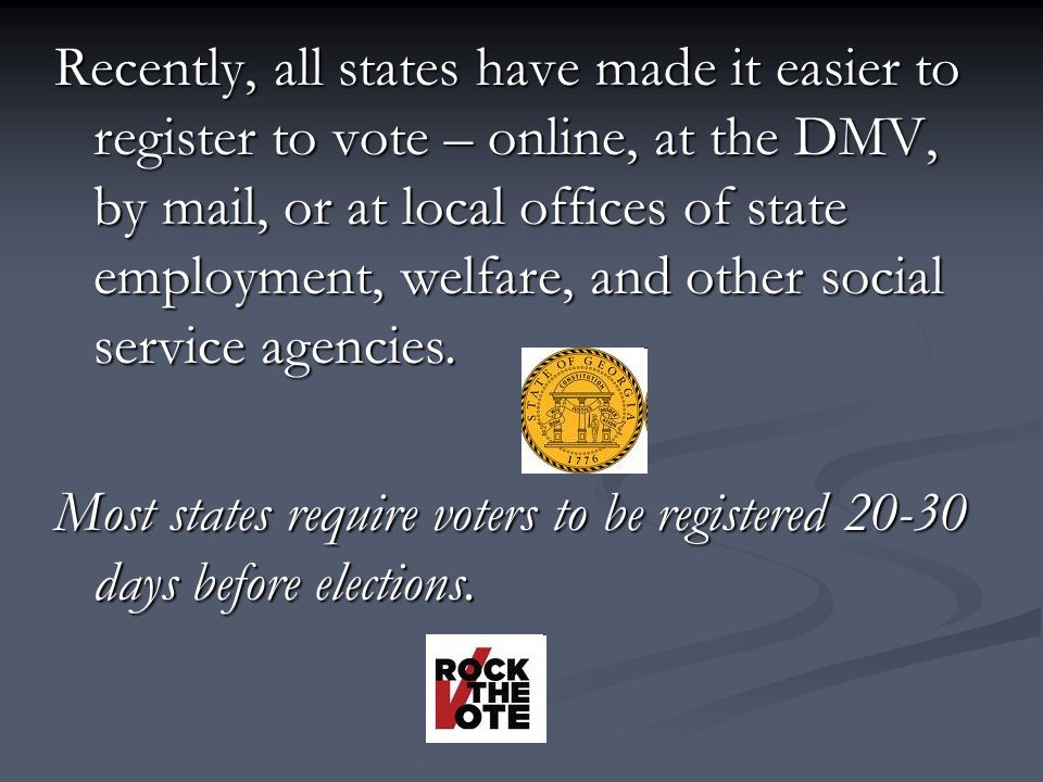 Recently, all states have made it easier to register to vote – online, at the DMV, by mail, or at local offices of state employment, welfare, and other social service agencies.