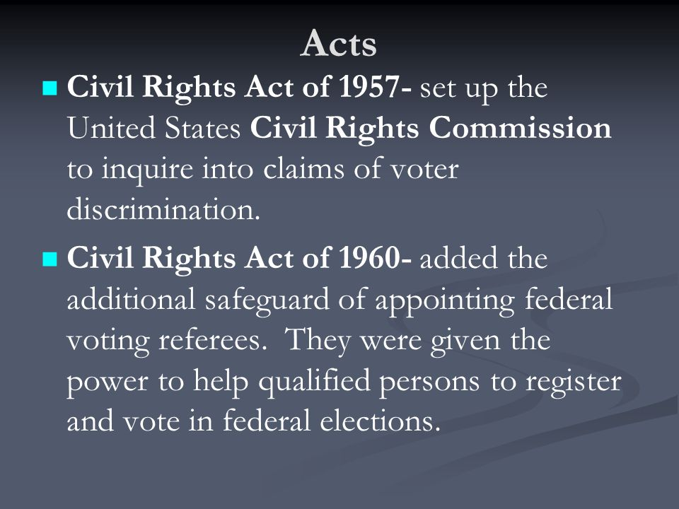 Acts Civil Rights Act of 1957- set up the United States Civil Rights Commission to inquire into claims of voter discrimination.