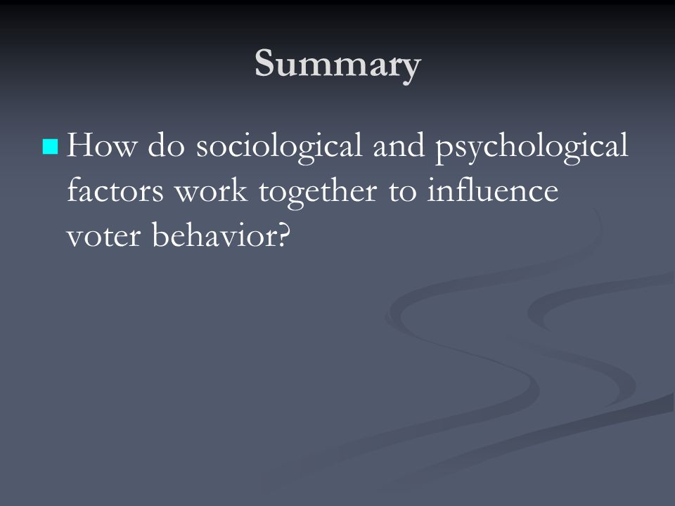 Summary How do sociological and psychological factors work together to influence voter behavior