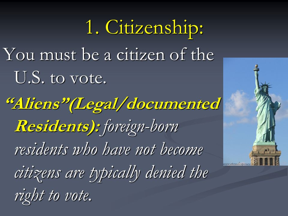 1. Citizenship: You must be a citizen of the U.S. to vote.