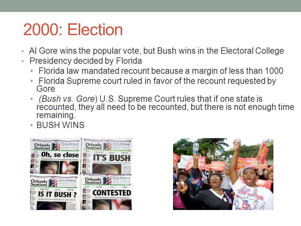 2000: Election Al Gore wins the popular vote, but Bush wins in the Electoral College. Presidency decided by Florida.