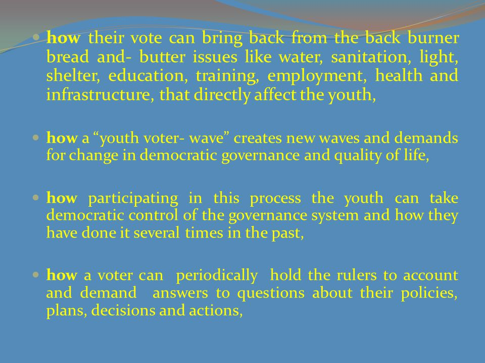 how their vote can bring back from the back burner bread and- butter issues like water, sanitation, light, shelter, education, training, employment, health and infrastructure, that directly affect the youth,