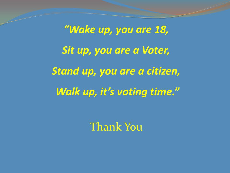 Wake up, you are 18, Sit up, you are a Voter, Stand up, you are a citizen, Walk up, it's voting time. Thank You