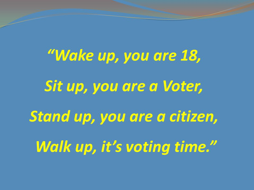 Wake up, you are 18, Sit up, you are a Voter, Stand up, you are a citizen, Walk up, it's voting time.