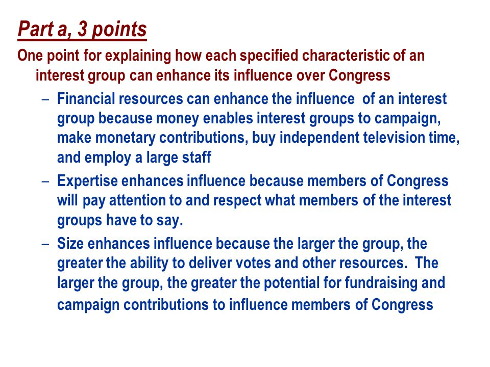 Part a, 3 points One point for explaining how each specified characteristic of an interest group can enhance its influence over Congress.