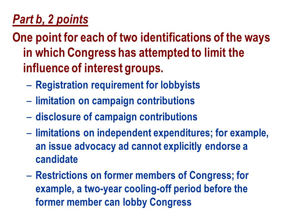 Part b, 2 points One point for each of two identifications of the ways in which Congress has attempted to limit the influence of interest groups.