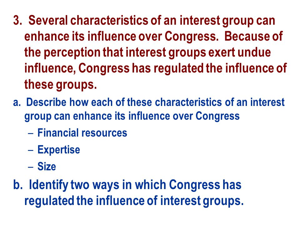 3. Several characteristics of an interest group can enhance its influence over Congress. Because of the perception that interest groups exert undue influence, Congress has regulated the influence of these groups.