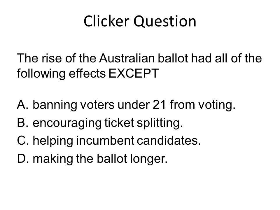 Clicker Question The rise of the Australian ballot had all of the following effects EXCEPT. banning voters under 21 from voting.