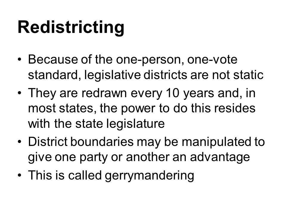 Redistricting Because of the one-person, one-vote standard, legislative districts are not static.