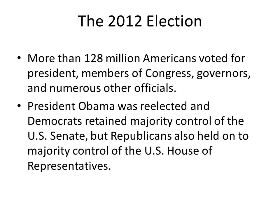 The 2012 Election More than 128 million Americans voted for president, members of Congress, governors, and numerous other officials.