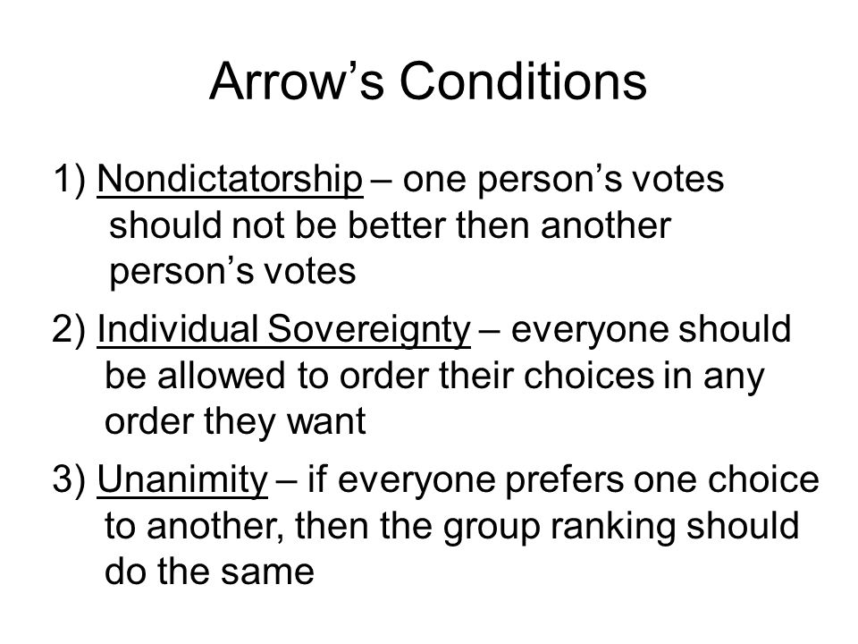 Arrow's Conditions 1) Nondictatorship – one person's votes should not be better then another person's votes.