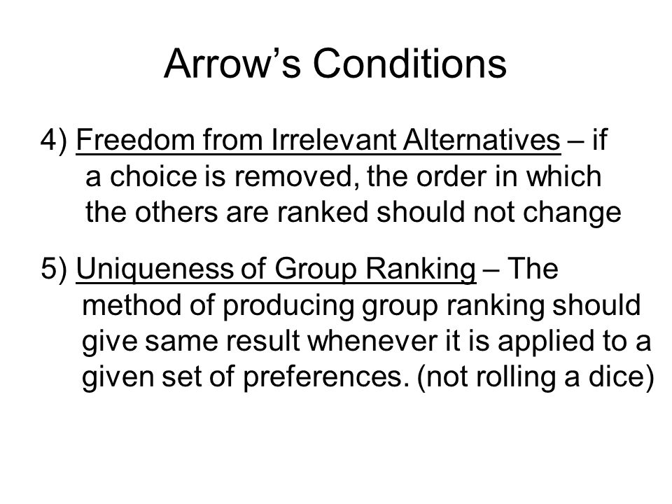 Arrow's Conditions 4) Freedom from Irrelevant Alternatives – if a choice is removed, the order in which the others are ranked should not change.