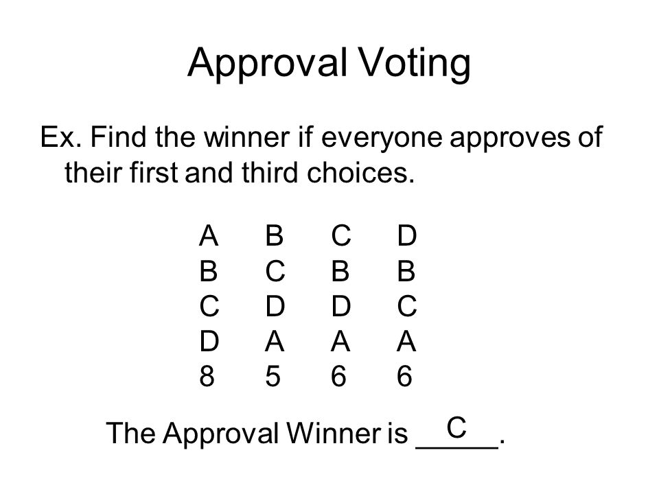 Approval Voting Ex. Find the winner if everyone approves of their first and third choices. A B C D.