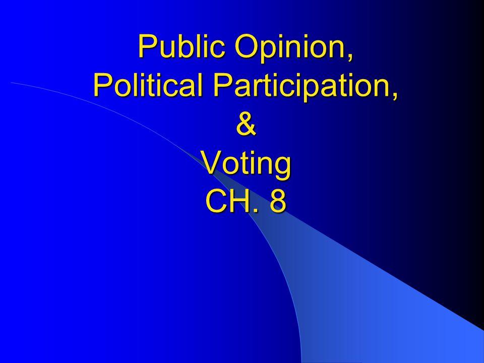 Public Opinion, Political Participation, & Voting CH. 8