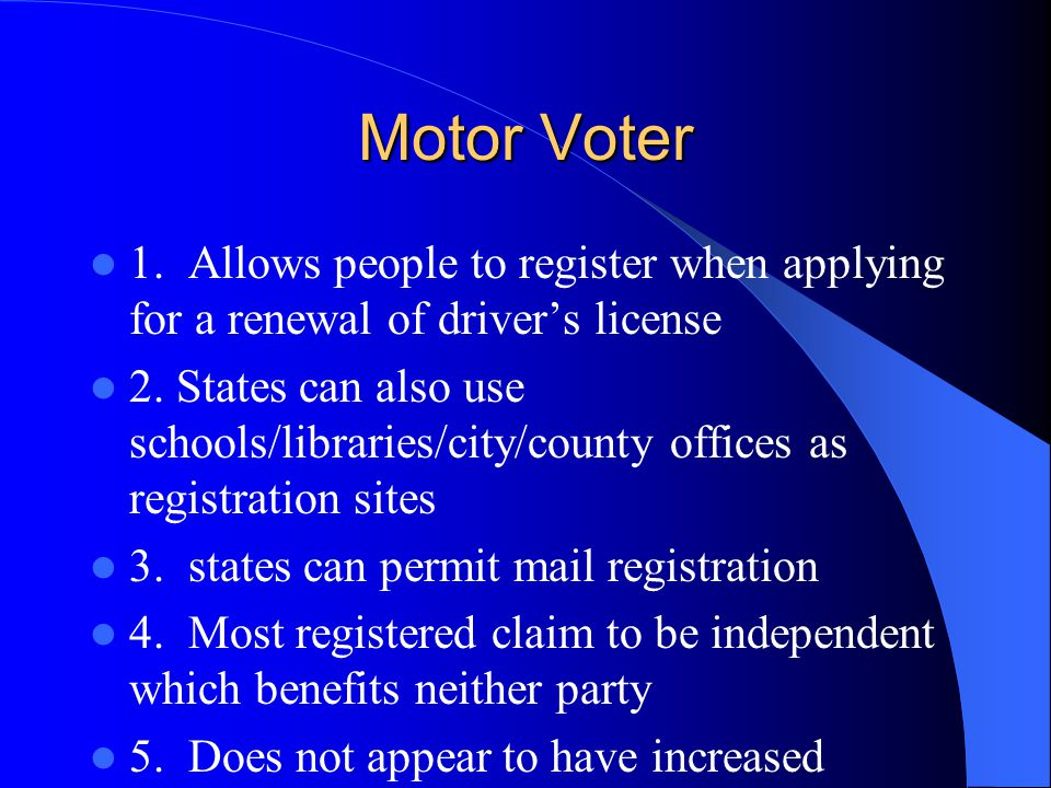 Motor Voter 1. Allows people to register when applying for a renewal of driver's license.