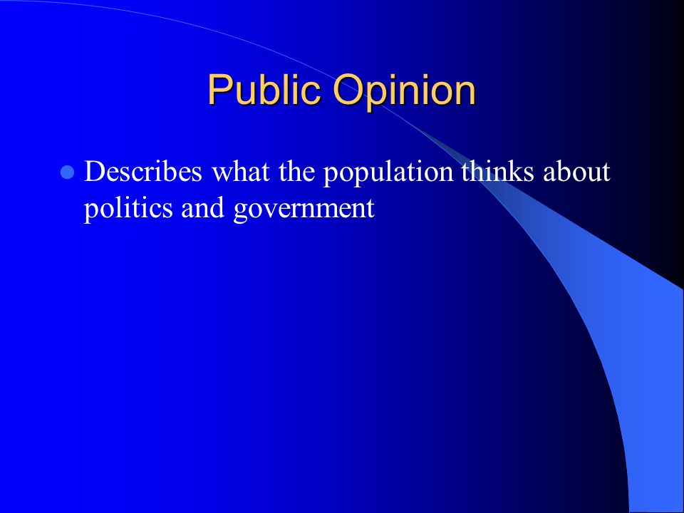 Public Opinion Describes what the population thinks about politics and government