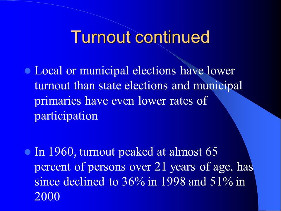 Turnout continued Local or municipal elections have lower turnout than state elections and municipal primaries have even lower rates of participation.