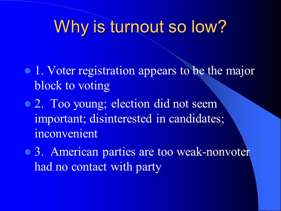Why is turnout so low 1. Voter registration appears to be the major block to voting.