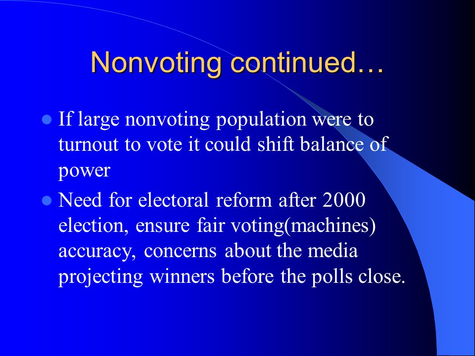 Nonvoting continued… If large nonvoting population were to turnout to vote it could shift balance of power.