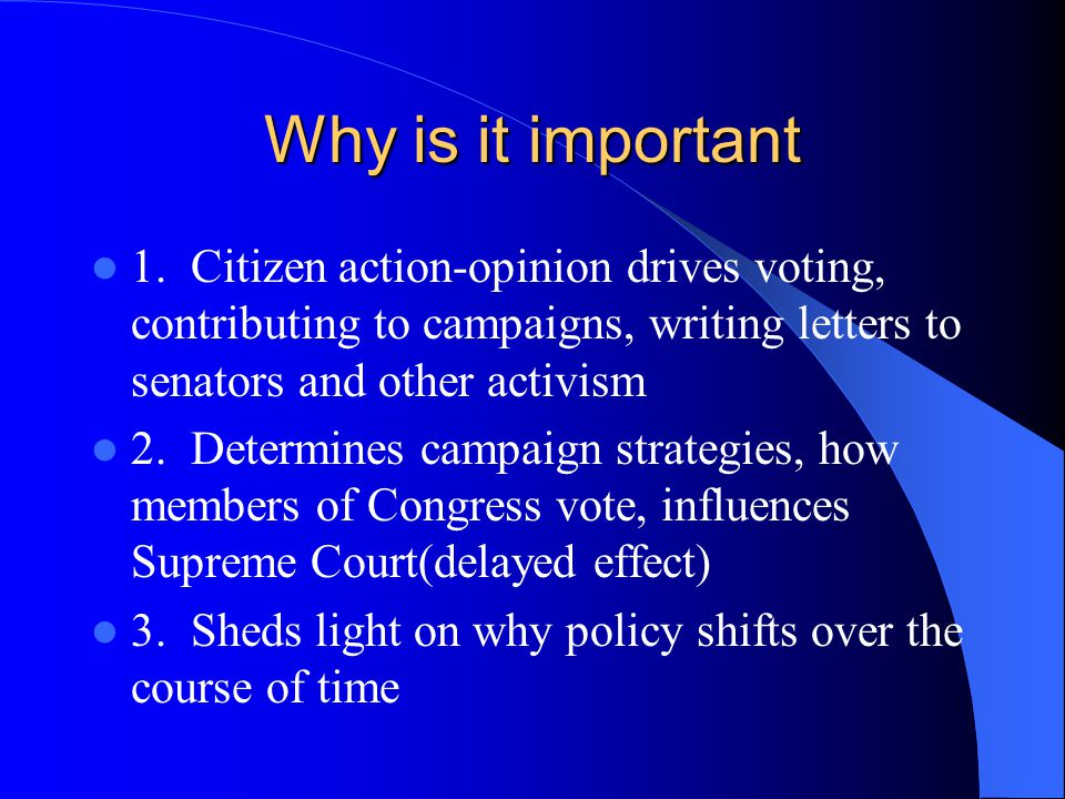 Why is it important 1. Citizen action-opinion drives voting, contributing to campaigns, writing letters to senators and other activism.