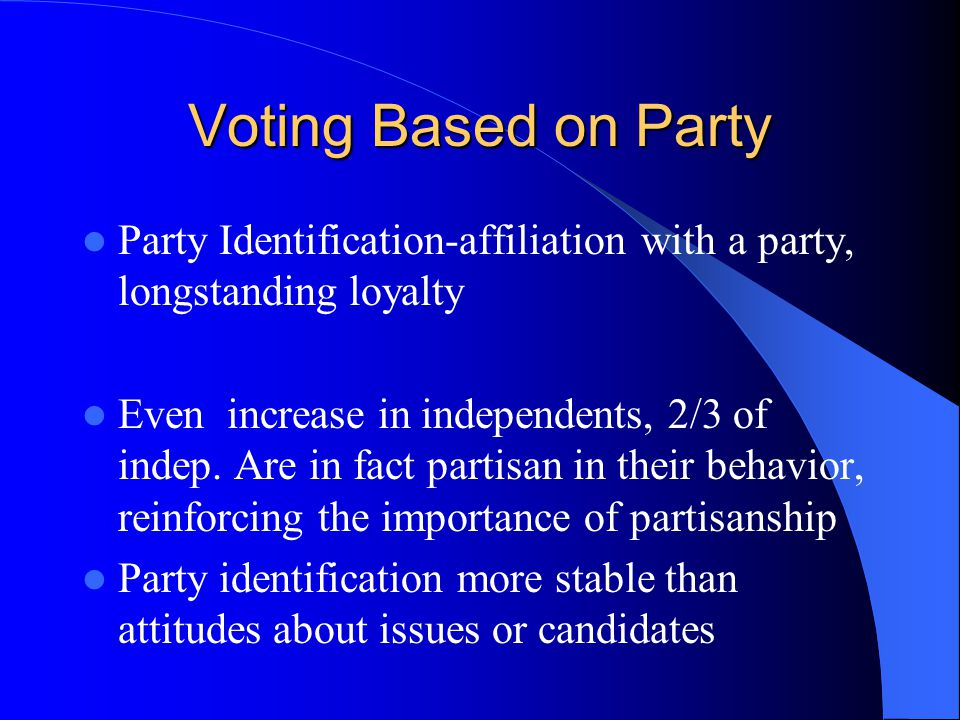 Voting Based on Party Party Identification-affiliation with a party, longstanding loyalty.