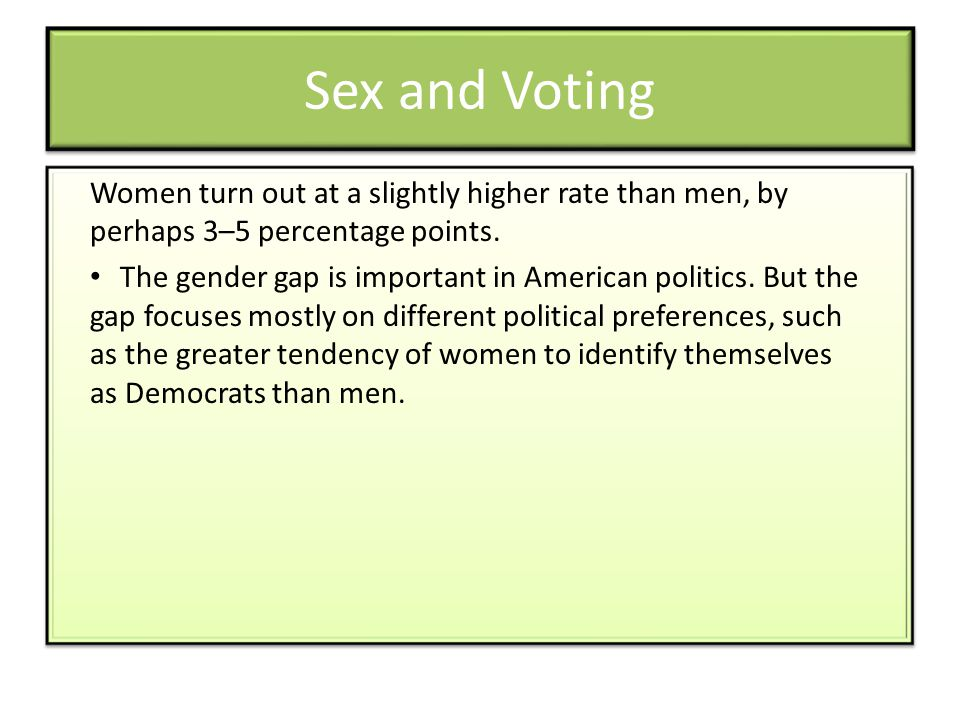 Sex and Voting Women turn out at a slightly higher rate than men, by perhaps 3–5 percentage points.