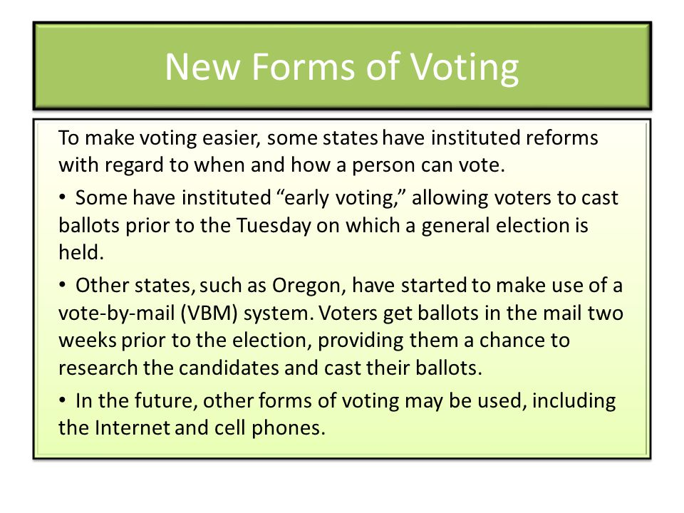 New Forms of Voting To make voting easier, some states have instituted reforms with regard to when and how a person can vote.