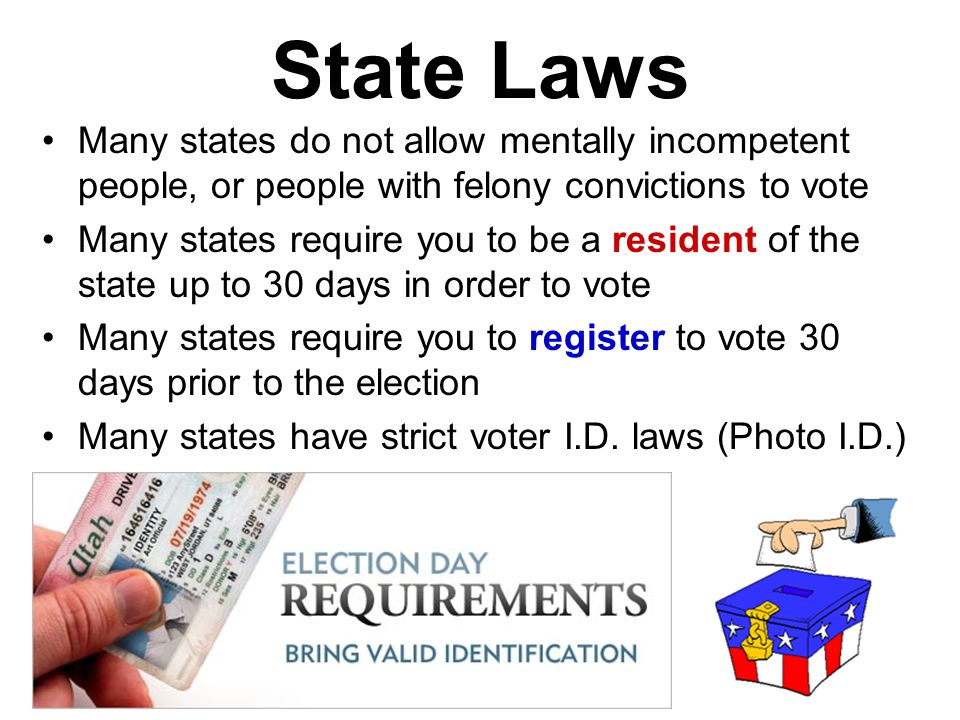 State Laws Many states do not allow mentally incompetent people, or people with felony convictions to vote.