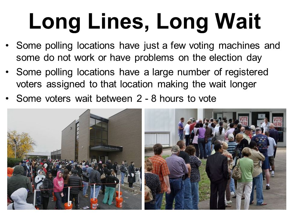 Long Lines, Long Wait Some polling locations have just a few voting machines and some do not work or have problems on the election day.
