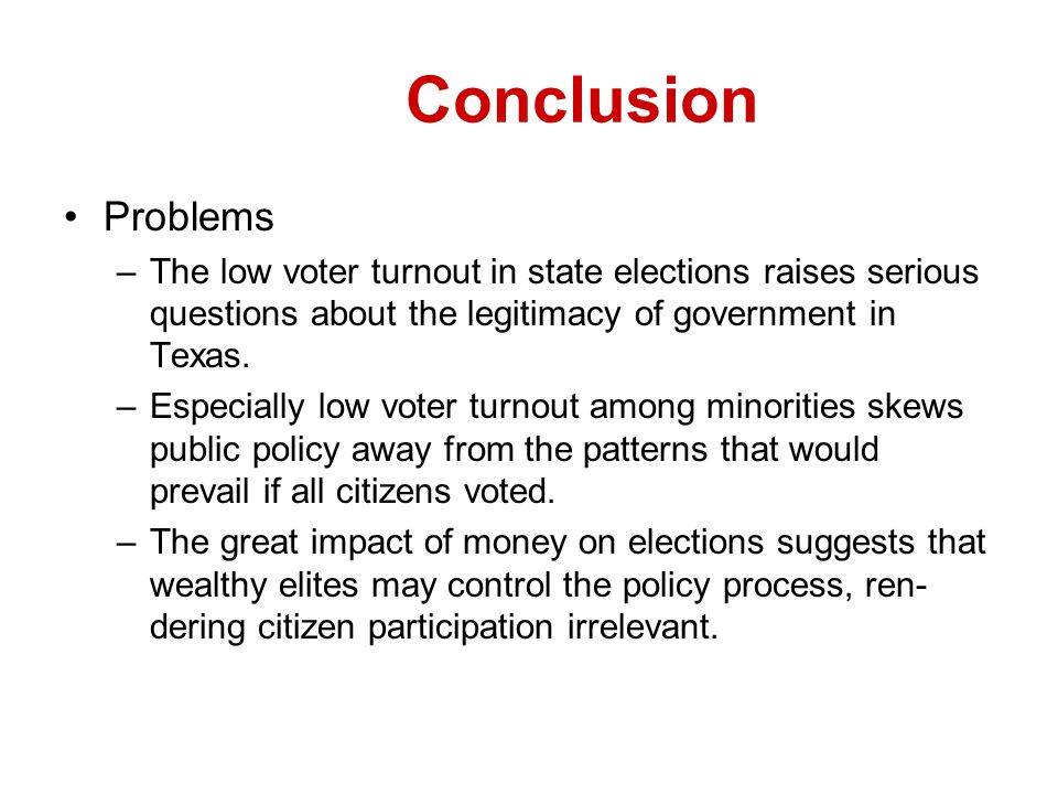 Conclusion Problems. The low voter turnout in state elections raises serious questions about the legitimacy of government in Texas.