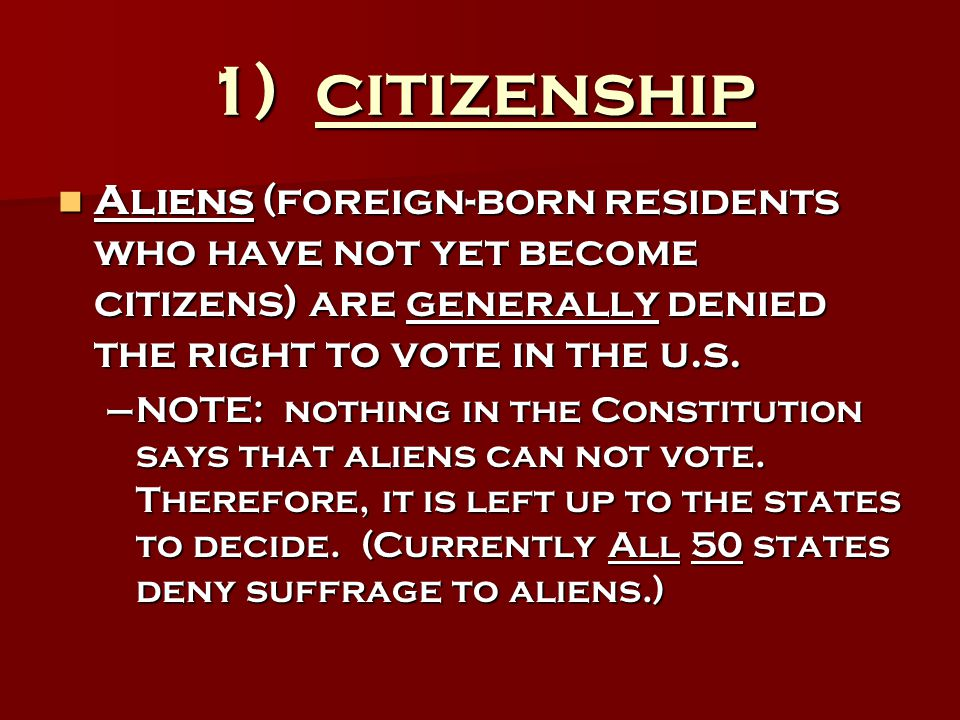 1) citizenship Aliens (foreign-born residents who have not yet become citizens) are generally denied the right to vote in the u.s.
