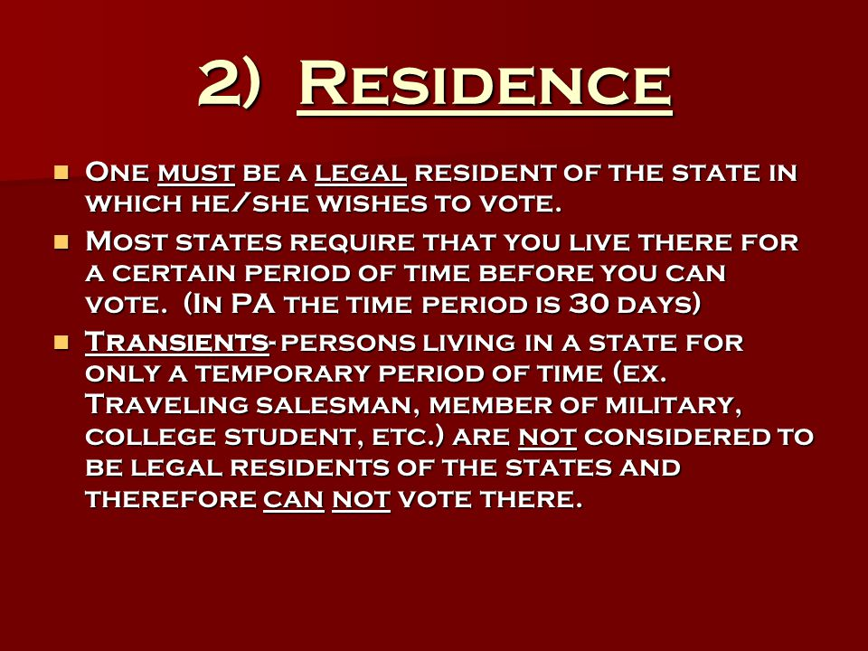 2) Residence One must be a legal resident of the state in which he/she wishes to vote.