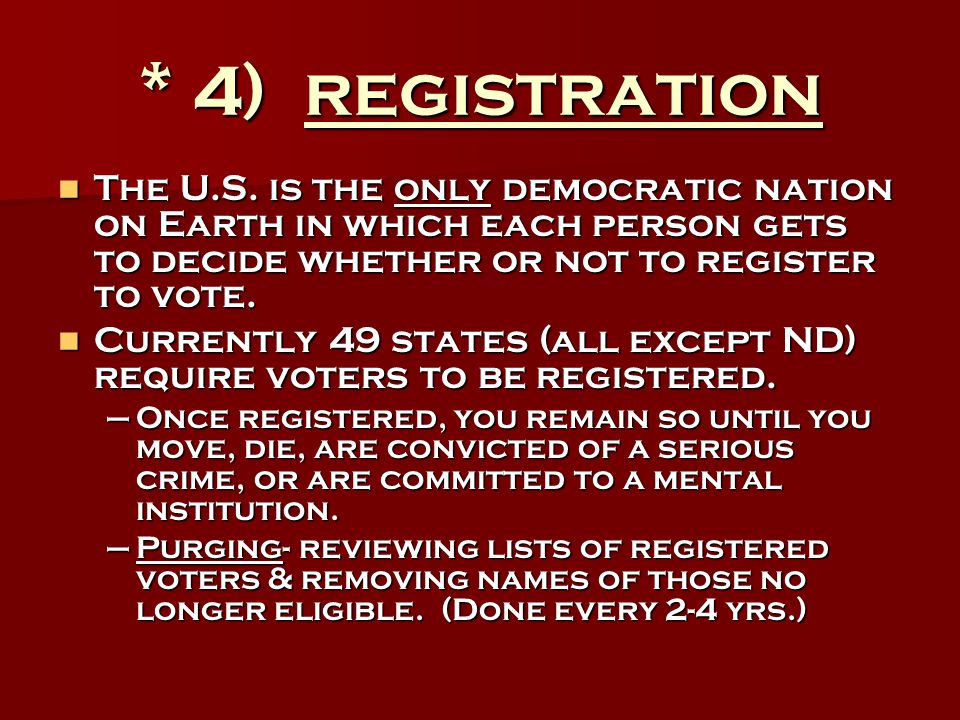 * 4) registration The U.S. is the only democratic nation on Earth in which each person gets to decide whether or not to register to vote.