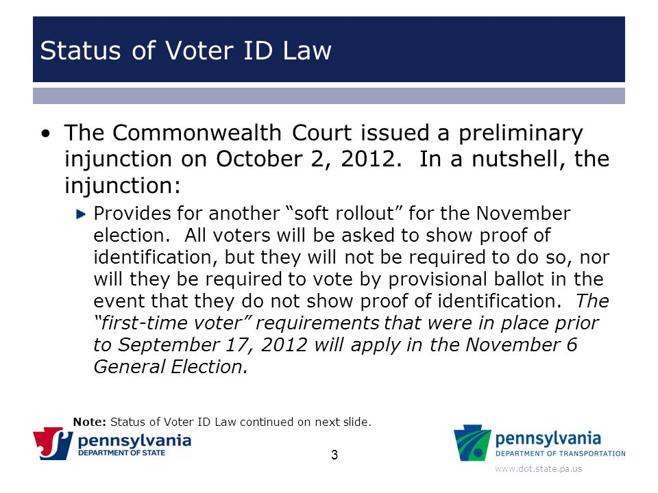 Status of Voter ID Law The Commonwealth Court issued a preliminary injunction on October 2, 2012. In a nutshell, the injunction: