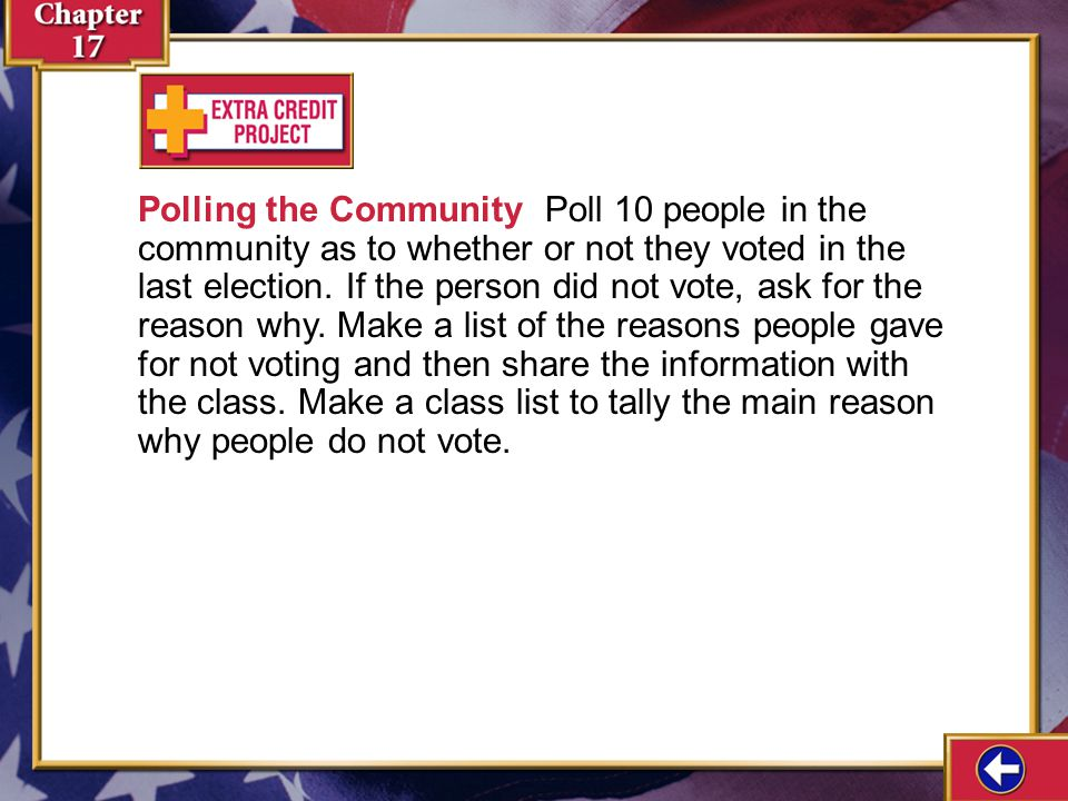 Polling the Community Poll 10 people in the community as to whether or not they voted in the last election. If the person did not vote, ask for the reason why. Make a list of the reasons people gave for not voting and then share the information with the class. Make a class list to tally the main reason why people do not vote.