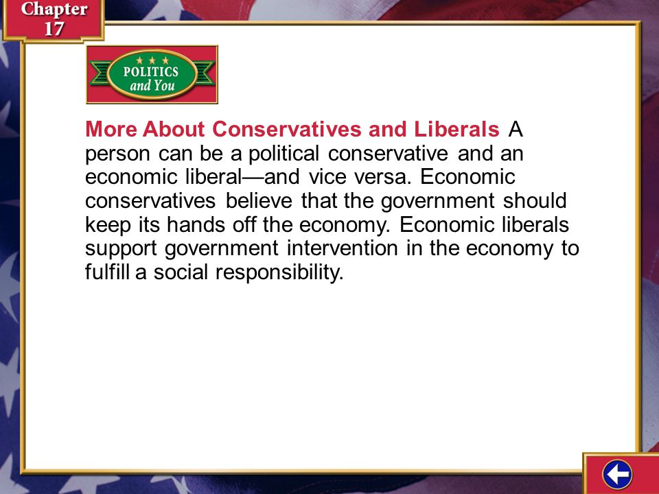 More About Conservatives and Liberals A person can be a political conservative and an economic liberal—and vice versa. Economic conservatives believe that the government should keep its hands off the economy. Economic liberals support government intervention in the economy to fulfill a social responsibility.