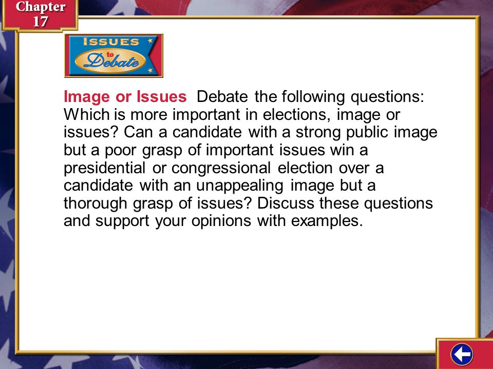 Image or Issues Debate the following questions: Which is more important in elections, image or issues Can a candidate with a strong public image but a poor grasp of important issues win a presidential or congressional election over a candidate with an unappealing image but a thorough grasp of issues Discuss these questions and support your opinions with examples.
