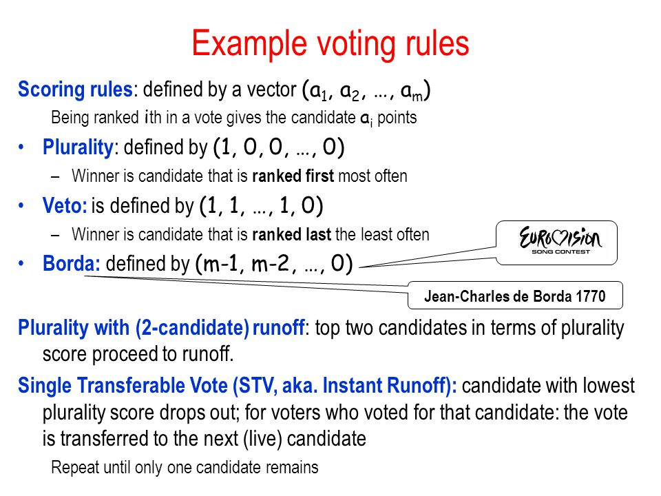 Example voting rules Scoring rules: defined by a vector (a1, a2, …, am) Being ranked ith in a vote gives the candidate ai points.