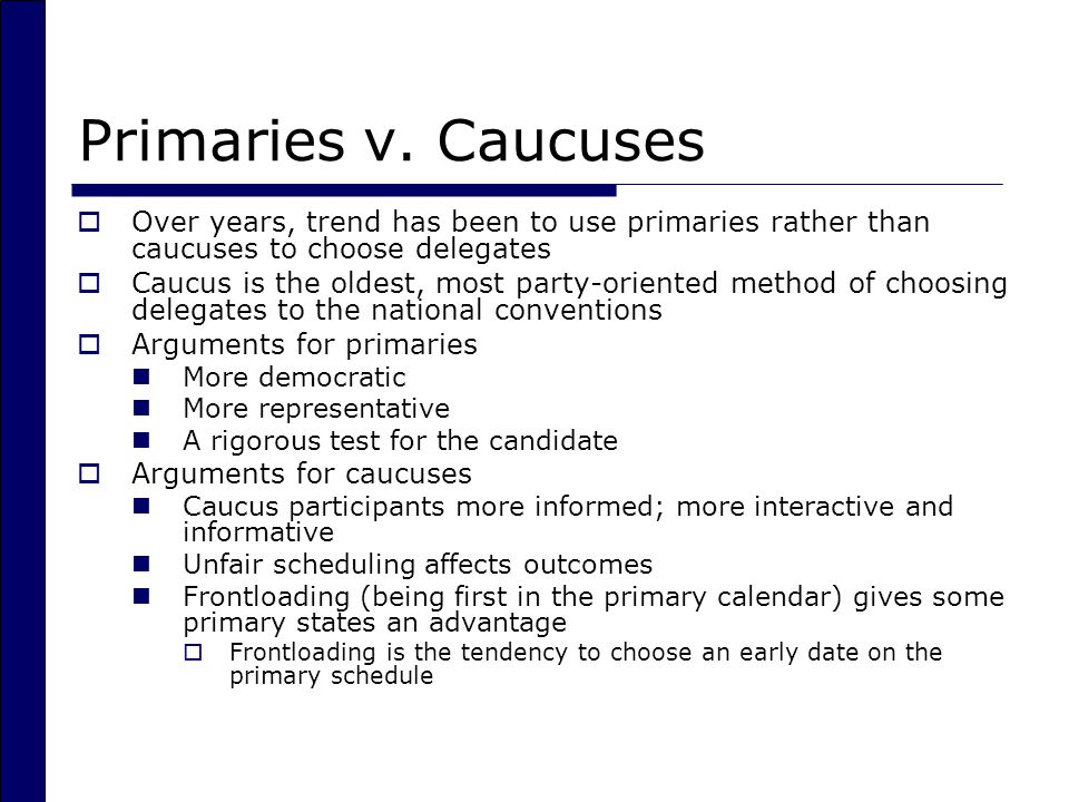 Primaries v. Caucuses Over years, trend has been to use primaries rather than caucuses to choose delegates.