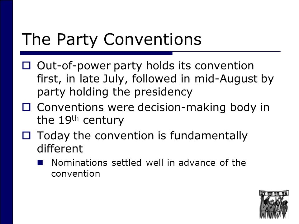 The Party Conventions Out-of-power party holds its convention first, in late July, followed in mid-August by party holding the presidency.