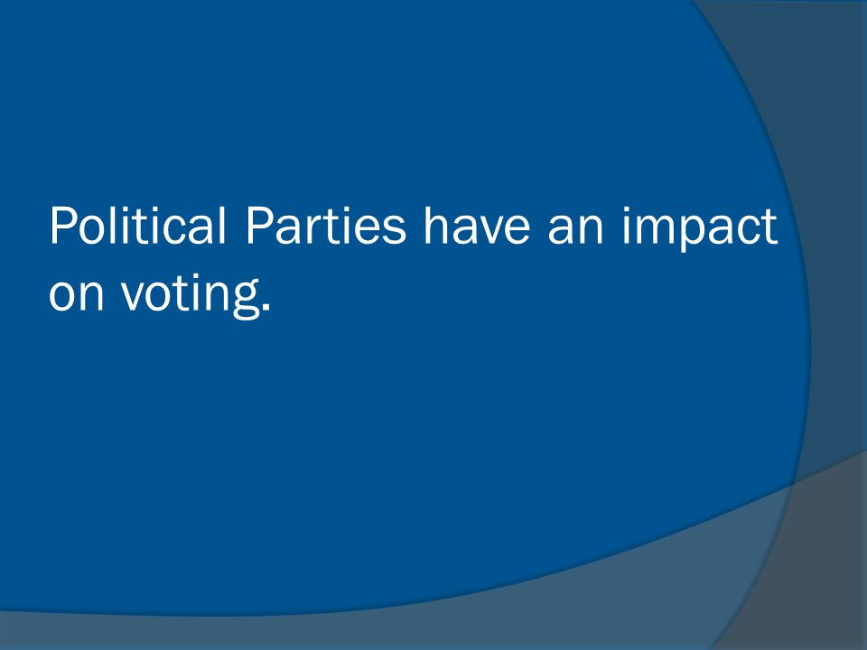 Political Parties have an impact on voting.