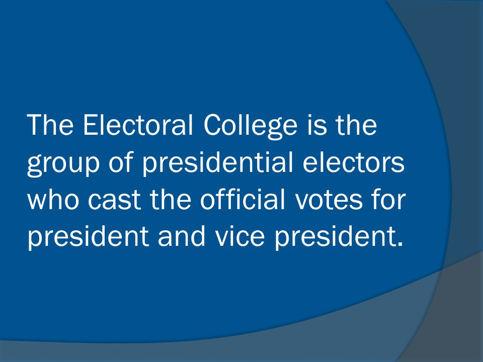 The Electoral College is the group of presidential electors who cast the official votes for president and vice president.