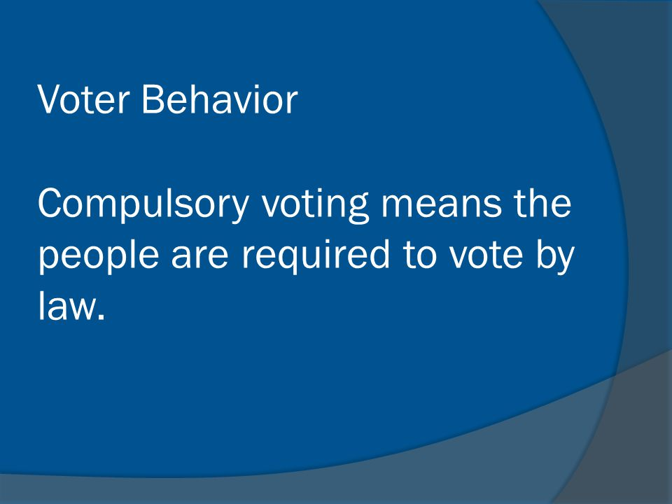 Voter Behavior Compulsory voting means the people are required to vote by law.