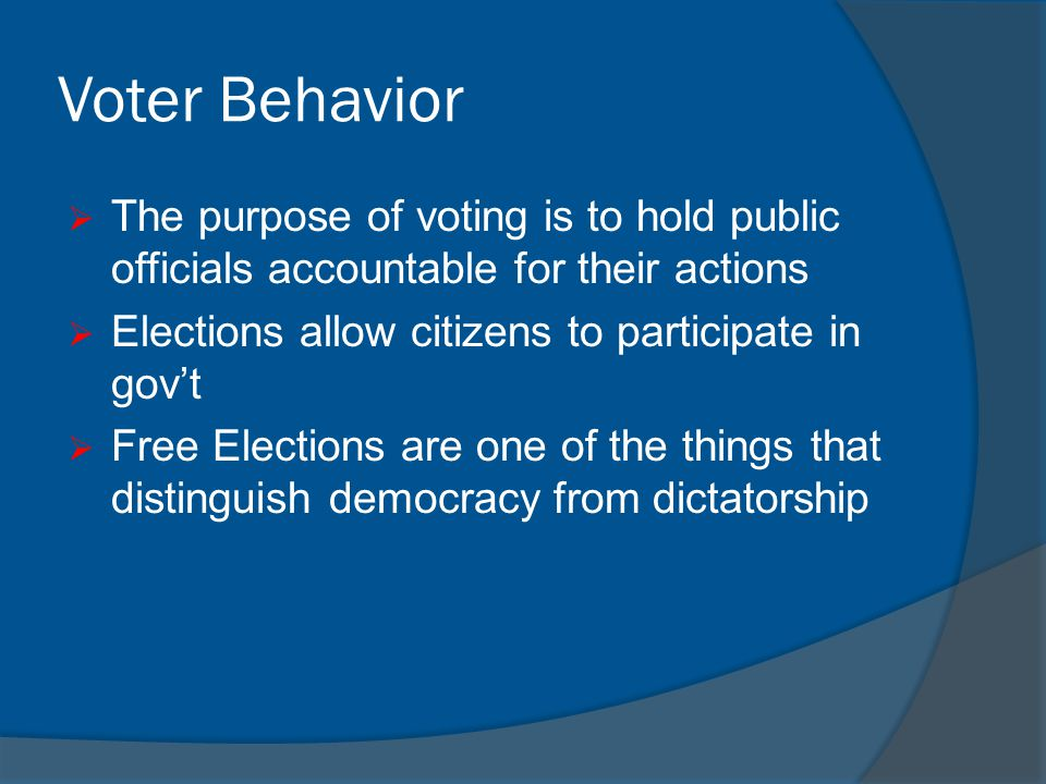 Voter Behavior The purpose of voting is to hold public officials accountable for their actions. Elections allow citizens to participate in gov't.