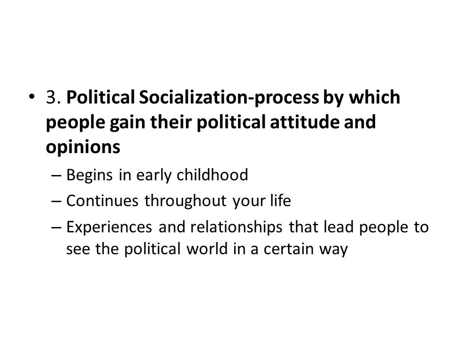 3. Political Socialization-process by which people gain their political attitude and opinions