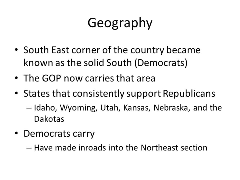 Geography South East corner of the country became known as the solid South (Democrats) The GOP now carries that area.